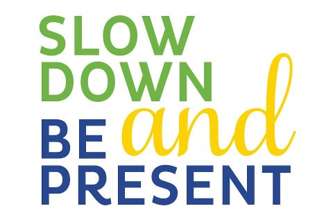 slow down and be present